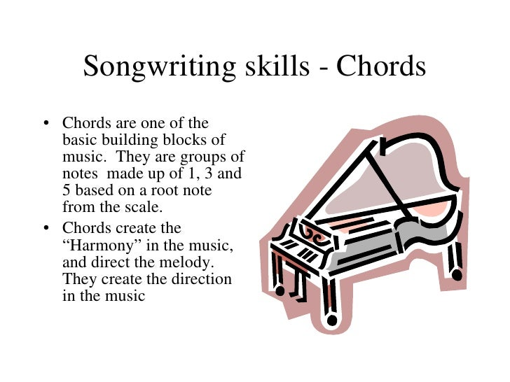 Songwriting skills - Chords <ul><li>Chords are one of the basic building blocks of music.  They are groups of notes  made ...