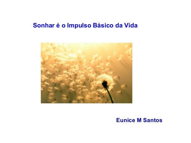 Sonhar é o Impulso Básico da Vida  Eunice M Santos