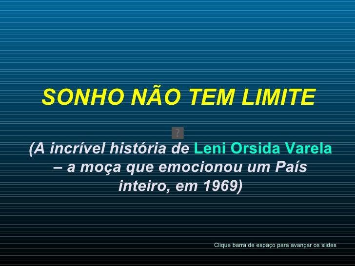 SONHO NÃO TEM LIMITE   (A incrível história de  Leni Orsida Varela  – a moça que emocionou um País inteiro, em 1969) Cliqu...