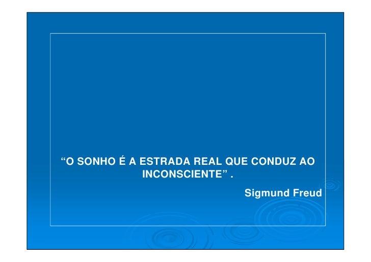 """""""O SONHO É A ESTRADA REAL QUE CONDUZ AO              INCONSCIENTE"""" .                             Sigmund Freud"""
