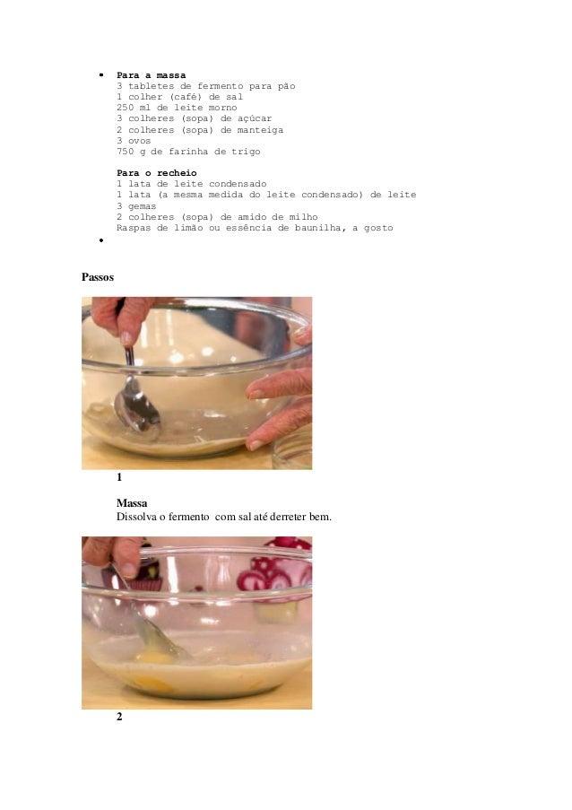 Para a massa3 tabletes de fermento para pão1 colher (café) de sal250 ml de leite morno3 colheres (sopa) de açúcar2 colhere...