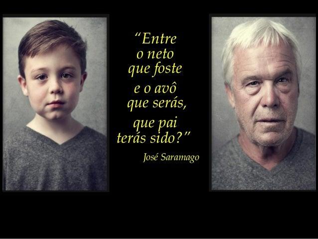 """""""Entre    o neto  que foste   e o avô  que serás,   que paiterás sido?""""    José Saramago"""