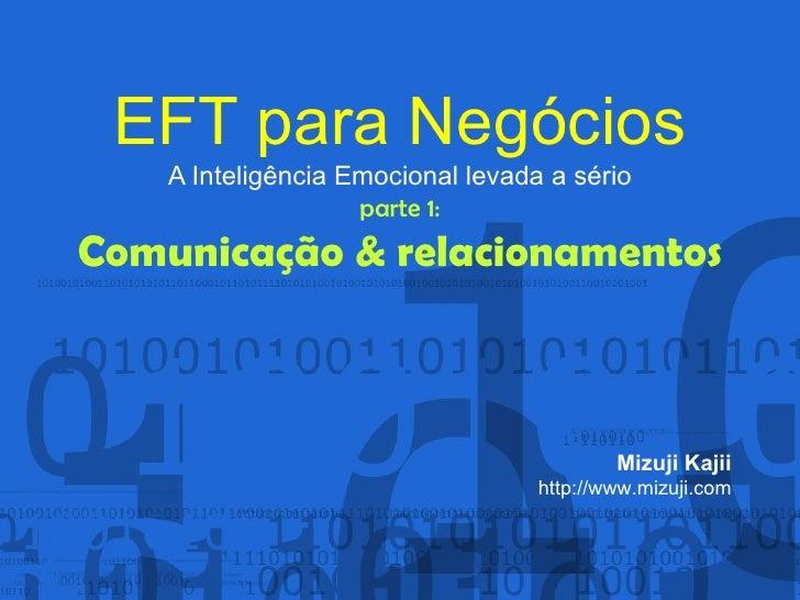EFT para Negócios A Inteligência Emocional levada a sério parte 1: Comunicação & relacionamentos Mizuji Kajii http://www.m...