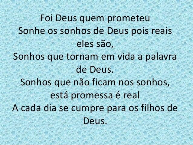 Foi Deus quem prometeu Sonhe os sonhos de Deus pois reais eles são, Sonhos que tornam em vida a palavra de Deus. Sonhos qu...