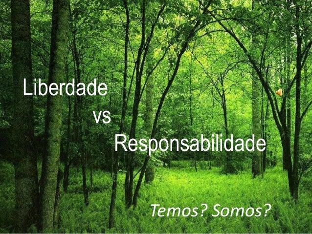 Liberdade vs Responsabilidade Temos ? Somos ? Liberdade vs Responsabilidade Temos? Somos?