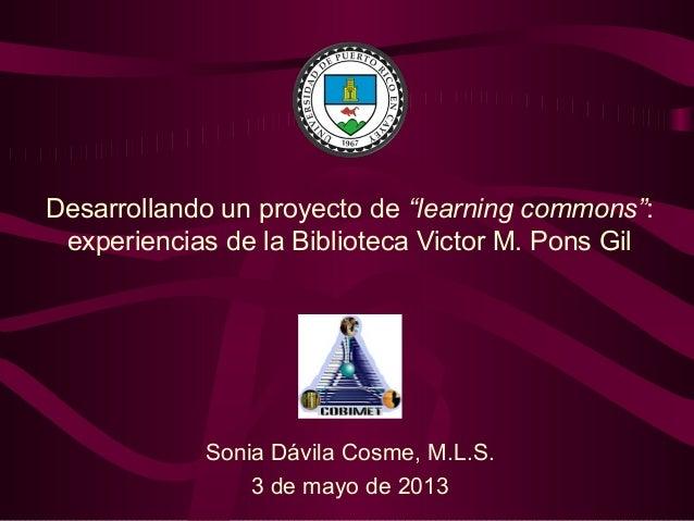 """Desarrollando un proyecto de """"learning commons"""":experiencias de la Biblioteca Victor M. Pons GilSonia Dávila Cosme, M.L.S...."""