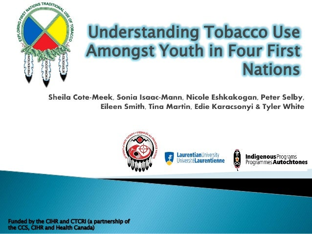 Understanding Tobacco Use Amongst Youth in Four First Nations Funded by the CIHR and CTCRI (a partnership of the CCS, CIHR...