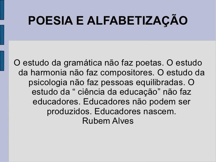 POESIA E ALFABETIZAÇÃO O estudo da gramática não faz poetas. O estudo da harmonia não faz compositores. O estudo da psicol...