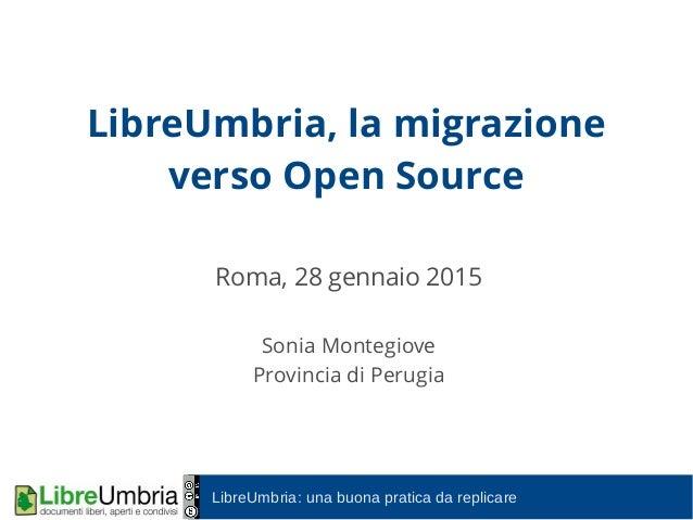 LibreUmbria: una buona pratica da replicare LibreUmbria, la migrazione verso Open Source Roma, 28 gennaio 2015 Sonia Monte...