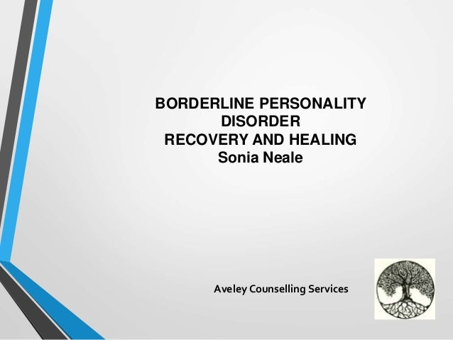 BORDERLINE PERSONALITY DISORDER RECOVERY AND HEALING Sonia Neale Aveley Counselling Services