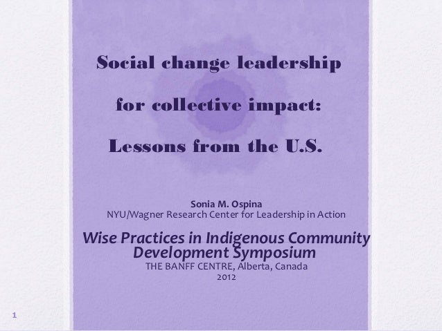 Social change leadership        for collective impact:       Lessons from the U.S.                       Sonia M. Ospina  ...