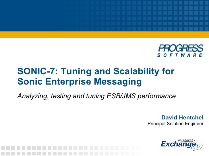 SONIC-7: Tuning and Scalability for  Sonic Enterprise Messaging Analyzing, testing and tuning ESB/JMS performance David He...