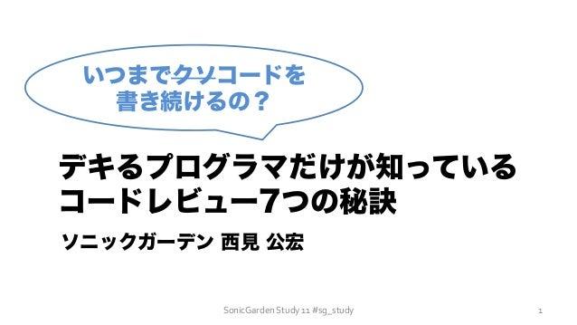 SonicGarden  Study  11  #sg_study   いつまでクソコードを 書き続けるの? デキるプログラマだけが知っている コードレビュー7つの秘訣 ソニックガーデン 西見 公宏 1