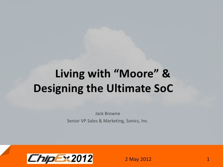 "Living with ""Moore"" &Designing the Ultimate SoC                    Jack Browne      Senior VP Sales & Marketing, Sonics, I..."