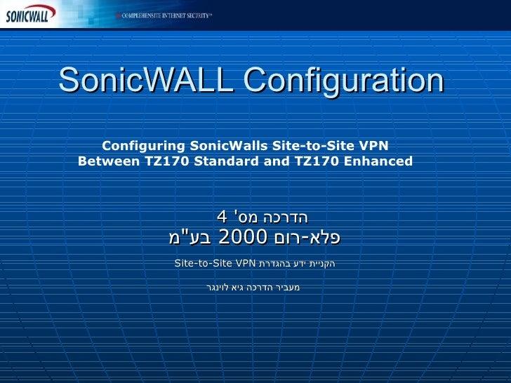 "SonicWALL Configuration הדרכה מס '  4  פלא - רום  2000  בע "" מ   הקניית ידע בהגדרת  Site-to-Site VPN  מעביר הדרכה גיא..."