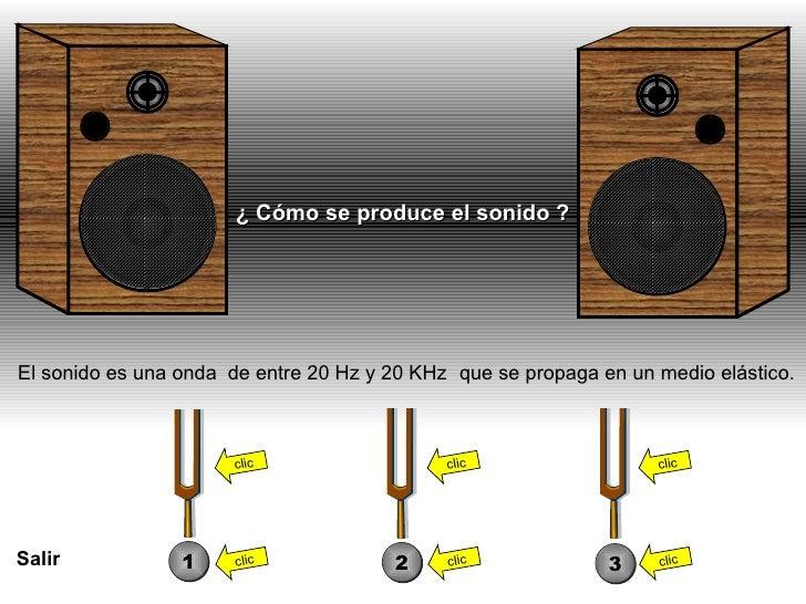 ¿ Cómo se produce el sonido ? El sonido es una onda de entre 20 Hz y 20 KHz que se propaga en un medio elástico. 1 2 3 cli...