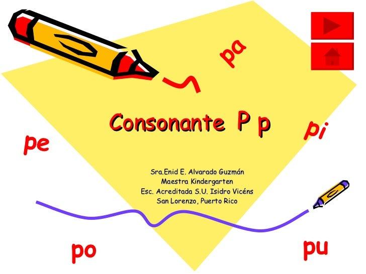 Consonante  P p Sra.Enid E. Alvarado Guzmán Maestra Kindergarten Esc. Acreditada S.U. Isidro Vicéns San Lorenzo, Puerto Ri...