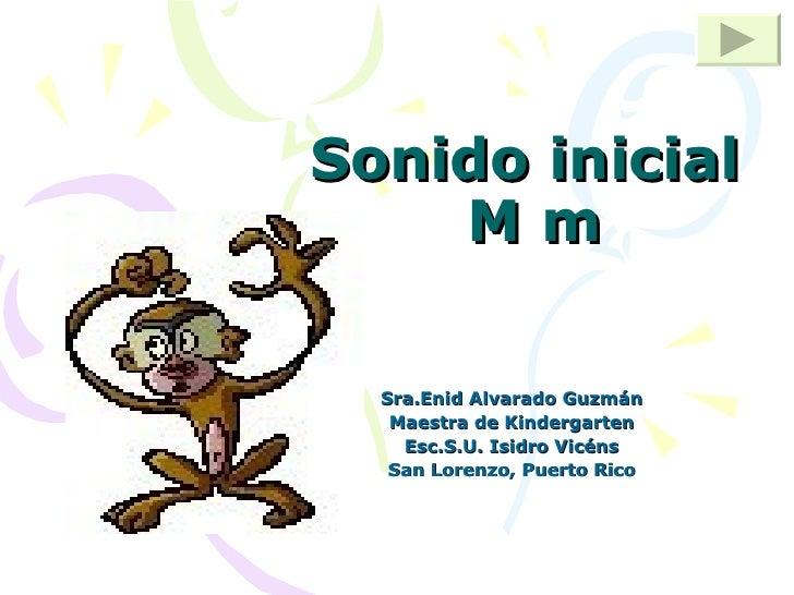 Sonido inicial  M m Sra.Enid Alvarado Guzmán Maestra de Kindergarten Esc.S.U. Isidro Vicéns San Lorenzo, Puerto Rico