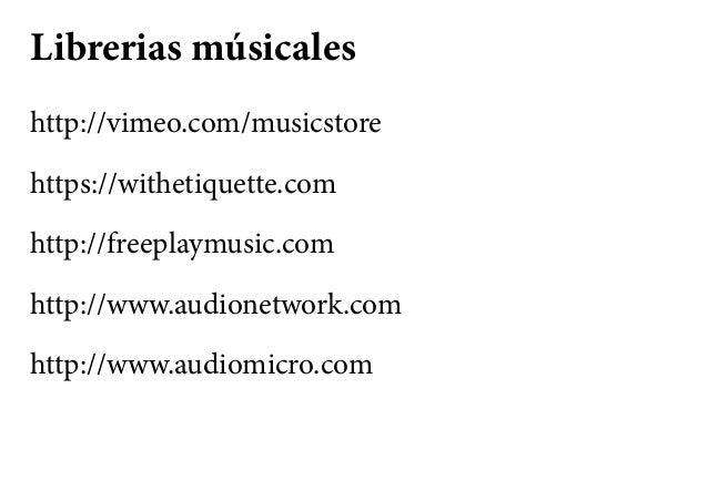 Librerias músicales http://vimeo.com/musicstore https://withetiquette.com http://freeplaymusic.com http://www.audionetwork...