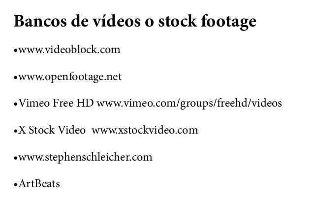 Bancos de vídeos o stock footage •www.videoblock.com •www.openfootage.net •Vimeo Free HD www.vimeo.com/groups/freehd/video...