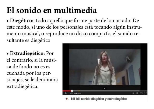 El sonido en multimedia • Diegético:  todo aquello que forme parte de lo narrado. De este modo, si uno de los personajes e...