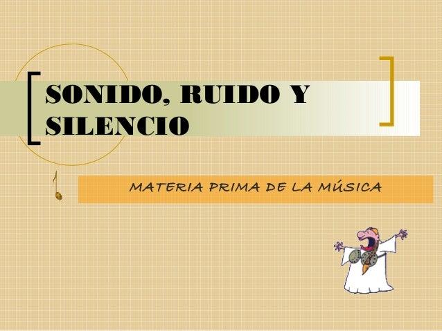 SONIDO, RUIDO Y SILENCIO MATERIA PRIMA DE LA MÚSICA