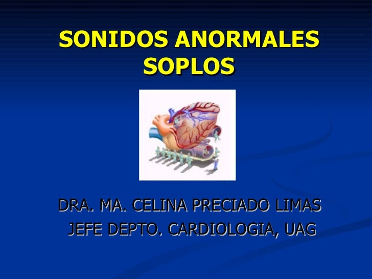 SONIDOS ANORMALES SOPLOS DRA. MA. CELINA PRECIADO LIMAS  JEFE DEPTO. CARDIOLOGIA, UAG