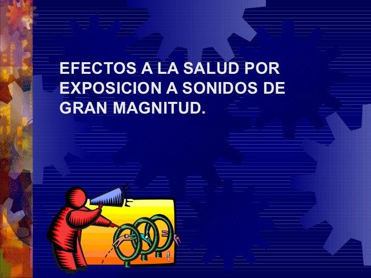 EFECTOS A LA SALUD POREXPOSICION A SONIDOS DEGRAN MAGNITUD.