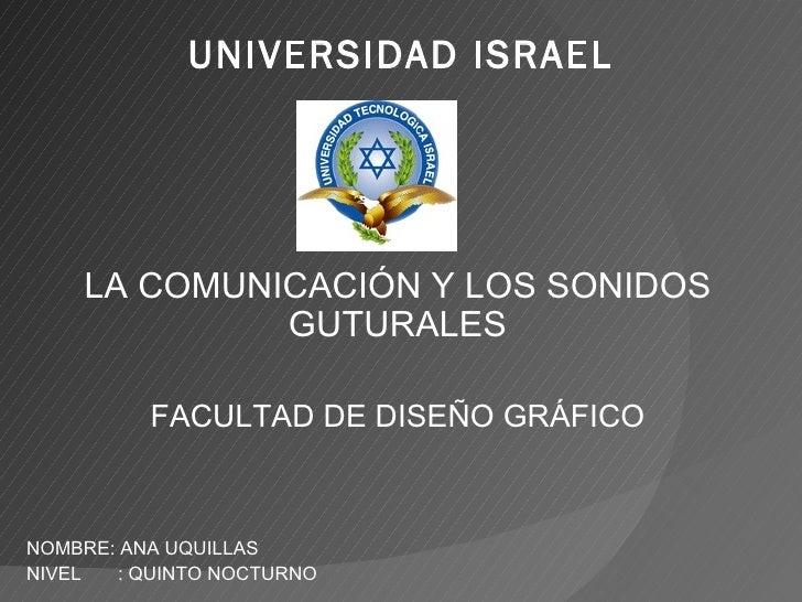 UNIVERSIDAD ISRAEL LA COMUNICACIÓN Y LOS SONIDOS GUTURALES FACULTAD DE DISEÑO GRÁFICO NOMBRE: ANA UQUILLAS  NIVEL  : QUINT...