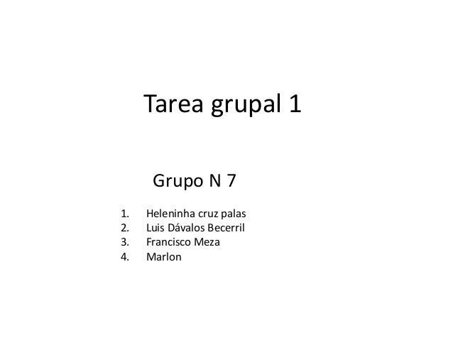 Tarea grupal 1 Grupo N 7 1. 2. 3. 4.  Heleninha cruz palas Luis Dávalos Becerril Francisco Meza Marlon