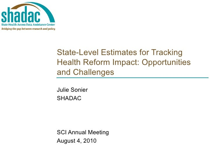 State-Level Estimates for Tracking Health Reform Impact: Opportunities and Challenges Julie Sonier SHADAC SCI Annual Meeti...