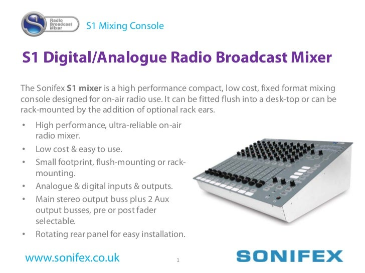 S1 Mixing Console   S1 Digital/Analogue Radio Broadcast Mixer The Sonifex S1 mixer is a high performance compact, low cost...