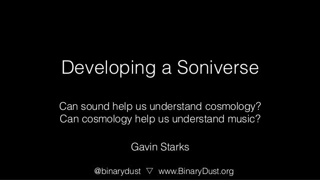 Developing a Soniverse Can sound help us understand cosmology? Can cosmology help us understand music? @binarydust www.Bin...