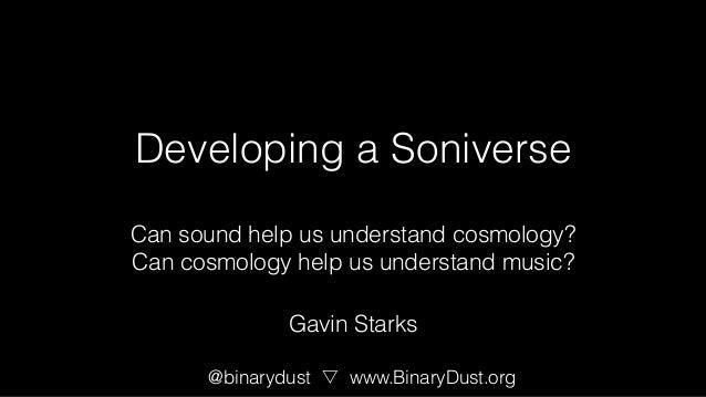 Developing a Soniverse Can sound help us understand cosmology? Can cosmology help us understand music? @binarydust www.Bin...