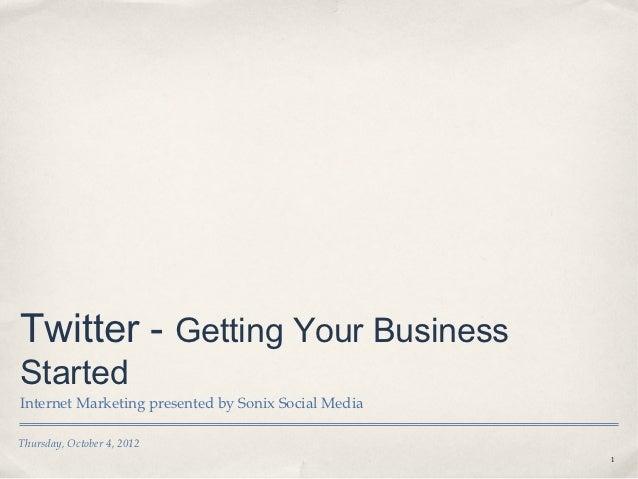 Twitter - Getting Your BusinessStartedInternet Marketing presented by Sonix Social MediaThursday, October 4, 2012         ...