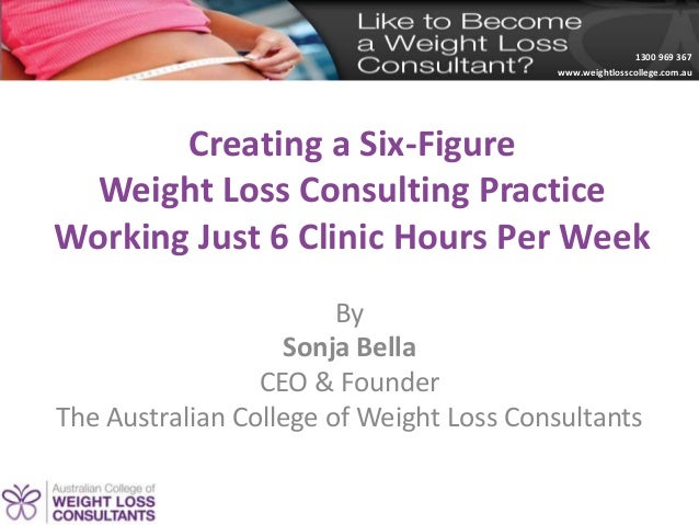 1300 969 367www.weightlosscollege.com.auCreating a Six-FigureWeight Loss Consulting PracticeWorking Just 6 Clinic Hours Pe...