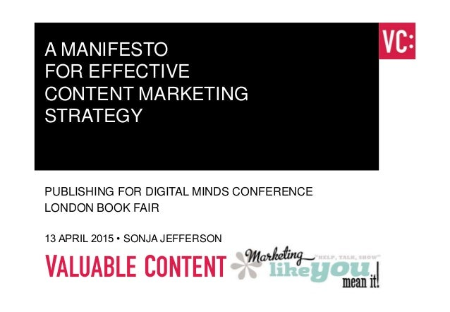 A MANIFESTO FOR EFFECTIVE CONTENT MARKETING STRATEGY PUBLISHING FOR DIGITAL MINDS CONFERENCE LONDON BOOK FAIR 13 APRIL 201...