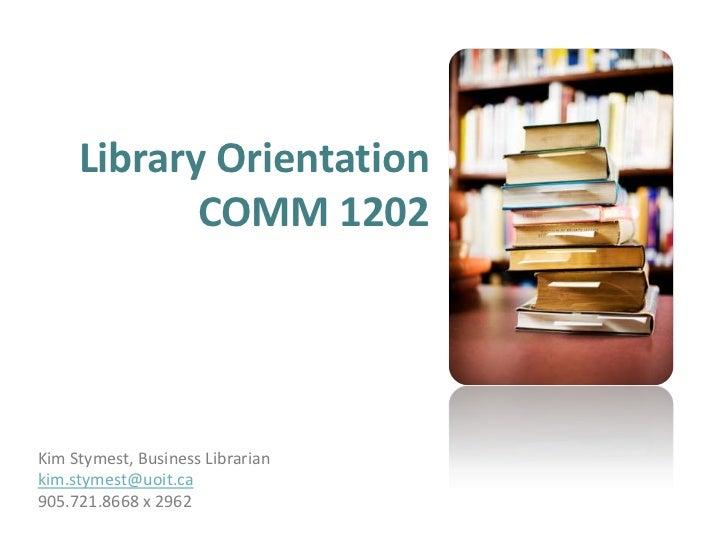 Library OrientationCOMM 1202<br />Kim Stymest, Business Librarian<br />kim.stymest@uoit.ca<br />905.721.8668 x 2962<br />