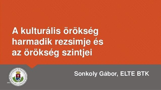 A kulturális örökség harmadik rezsimje és az örökség szintjei Sonkoly Gábor, ELTE BTK MKE, Szeged, 2019.7.31.