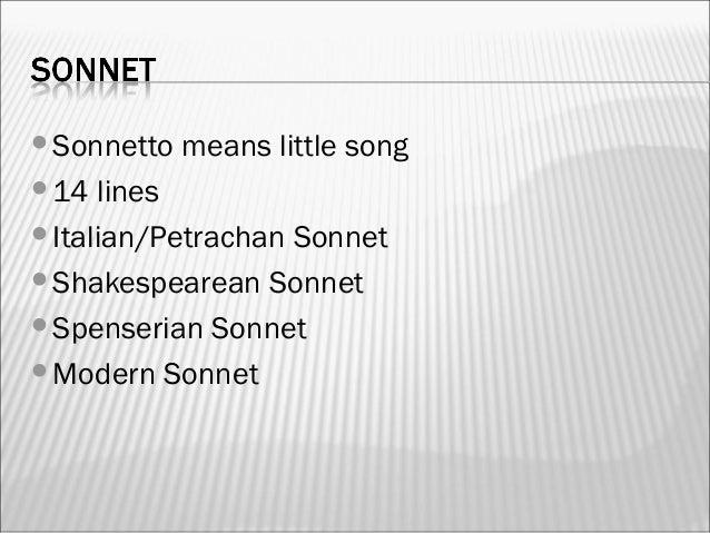 Sonnetto means little song 14 lines Italian/Petrachan Sonnet Shakespearean Sonnet Spenserian Sonnet Modern Sonnet