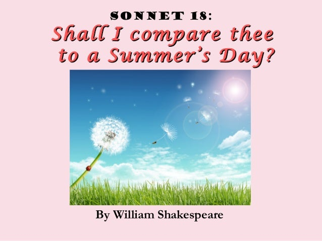 Sonnet 18: Shall I compare theeShall I compare thee to a Summer's Day?to a Summer's Day? By William Shakespeare