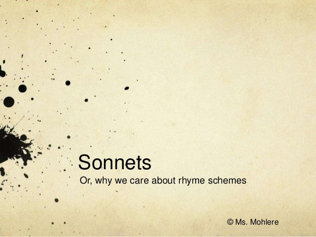 Sonnets Or, why we care about rhyme schemes © Ms. Mohlere