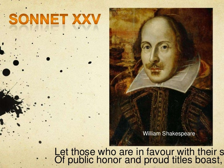 William ShakespeareLet those who are in favour with their sOf public honor and proud titles boast,