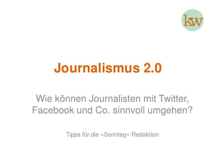 Journalismus 2.0<br />Wie können Journalisten mit Twitter, Facebook und Co. sinnvoll umgehen?<br />Tipps für die «Sonntag»...