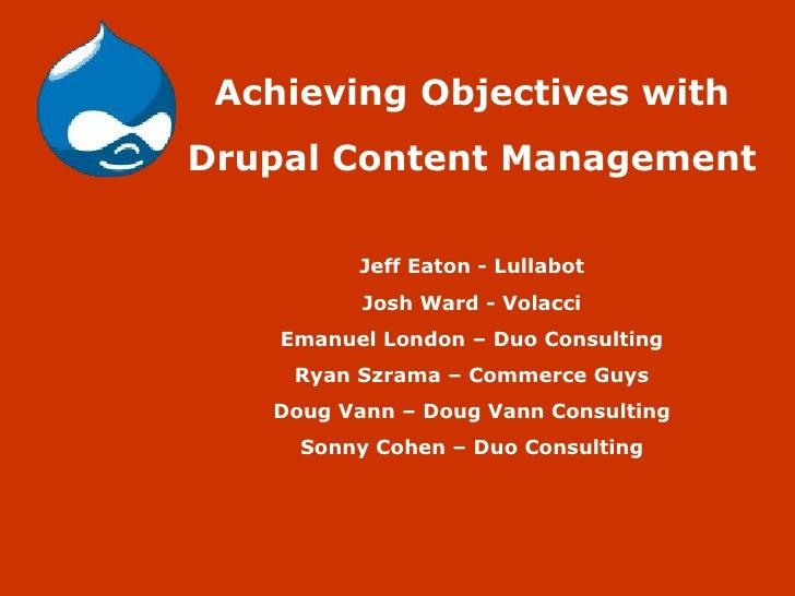 Achieving Objectives with Drupal Content Management Jeff Eaton - Lullabot Josh Ward - Volacci Emanuel London – Duo Consult...
