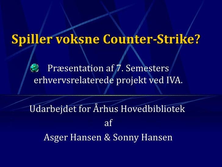 Spiller voksne Counter-Strike? Præsentation af 7. Semesters erhvervsrelaterede projekt ved IVA. Udarbejdet for Århus Hoved...