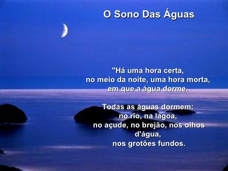 """O Sono Das Águas  """"Há uma hora certa,  no meio da noite, uma hora morta,  em que a água dorme.  Todas as águas dorme..."""