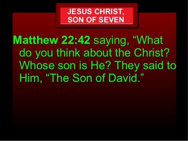 "JESUS CHRIST,          SON OF SEVENMatthew 22:42 saying, ""What do you think about the Christ? Whose son is He? They said t..."