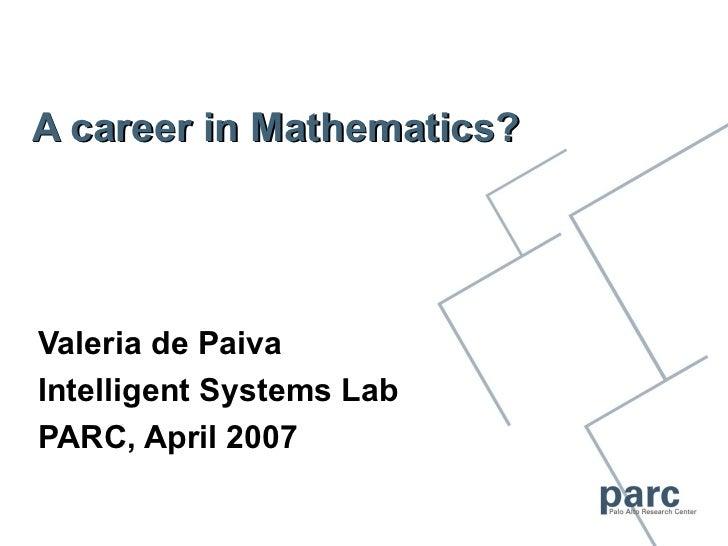 A career in Mathematics?Valeria de PaivaIntelligent Systems LabPARC, April 2007