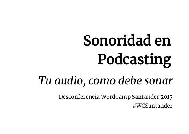 Sonoridad en Podcasting Tu audio, como debe sonar Desconferencia WordCamp Santander 2017 #WCSantan...